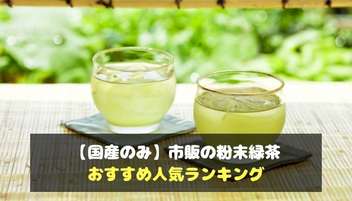 【国産のみ】市販の粉末緑茶のおすすめ人気ランキング-min